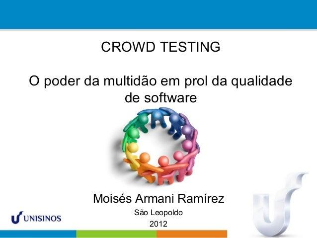 CROWD TESTING O poder da multidão em prol da qualidade de software Moisés Armani Ramírez São Leopoldo 2012