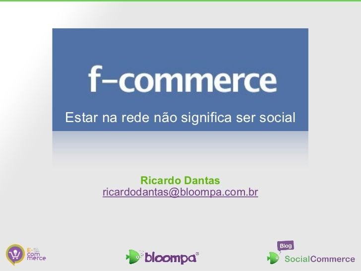 Estar na rede não significa ser social              Ricardo Dantas      ricardodantas@bloompa.com.br