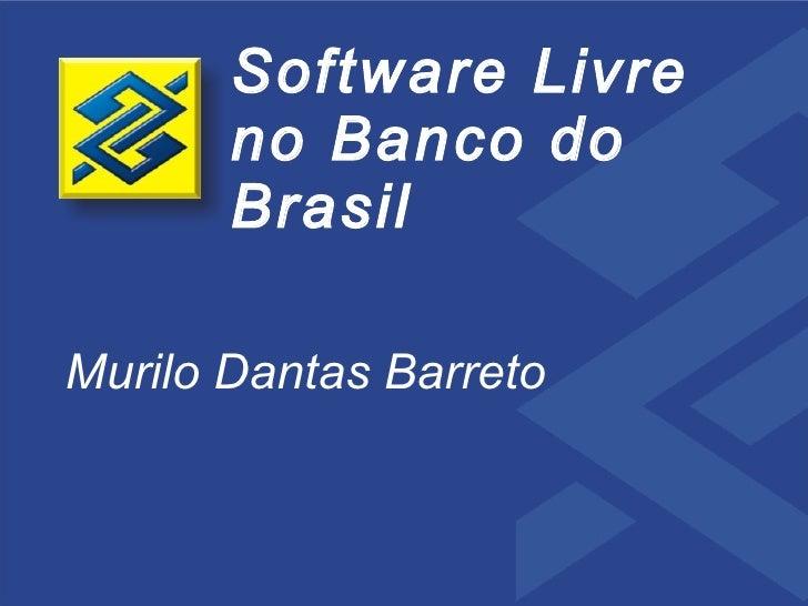 Software Livre        no Banco do        Brasil  Murilo Dantas Barreto