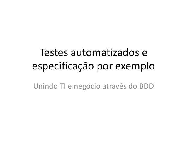 Testes automatizados e  especificação por exemplo  Unindo TI e negócio através do BDD