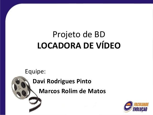 Projeto de BD   LOCADORA DE VÍDEOEquipe:  Davi Rodrigues Pinto    Marcos Rolim de Matos