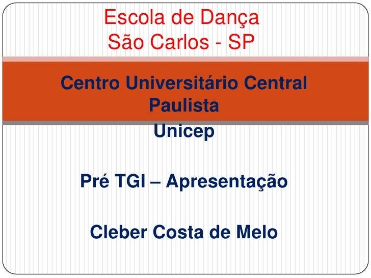 Escola de DançaSão Carlos - SP<br />Centro Universitário Central Paulista<br />Unicep<br />Pré TGI – Apresentação<br />Cle...