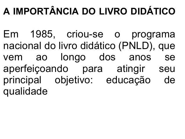A IMPORTÂNCIA DO LIVRO DIDÁTICOEm 1985, criou-se o programanacional do livro didático (PNLD), quevem ao longo dos anos sea...
