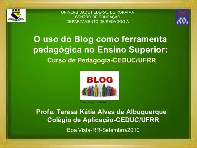 O uso do Blog como ferramentapedagógica no Ensino Superior:Curso de Pedagogia-CEDUC/UFRRProfa. Teresa Kátia Alves de Albuq...