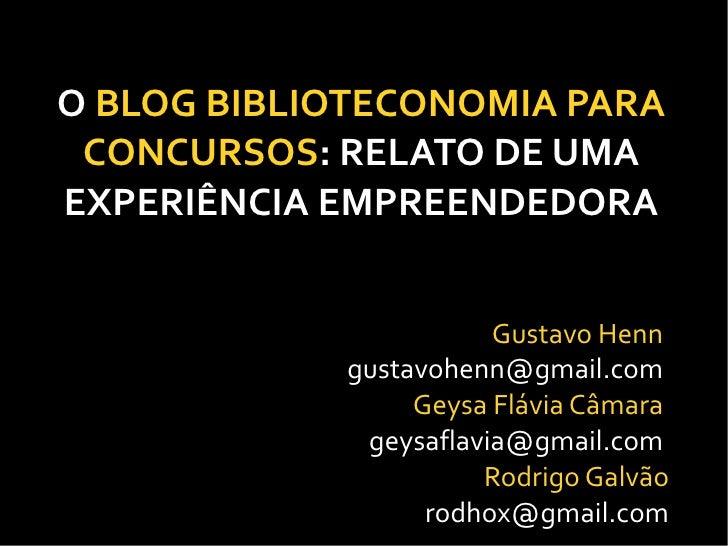 O BLOG BIBLIOTECONOMIA PARA  CONCURSOS: RELATO DE UMA EXPERIÊNCIA EMPREENDEDORA                          Gustavo Henn     ...