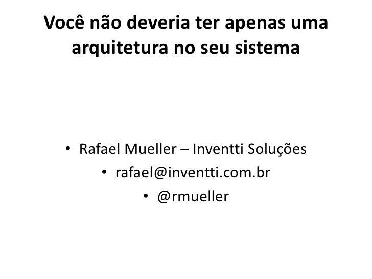 Você não deveria ter apenas uma   arquitetura no seu sistema  • Rafael Mueller – Inventti Soluções       • rafael@inventti...