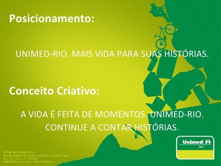 Posicionamento: UNIMED-RIO. MAIS VIDA PARA SUAS HISTÓRIAS. Conceito Criativo: A VIDA É FEITA DE MOMENTOS. UNIMED-RIO. CONT...
