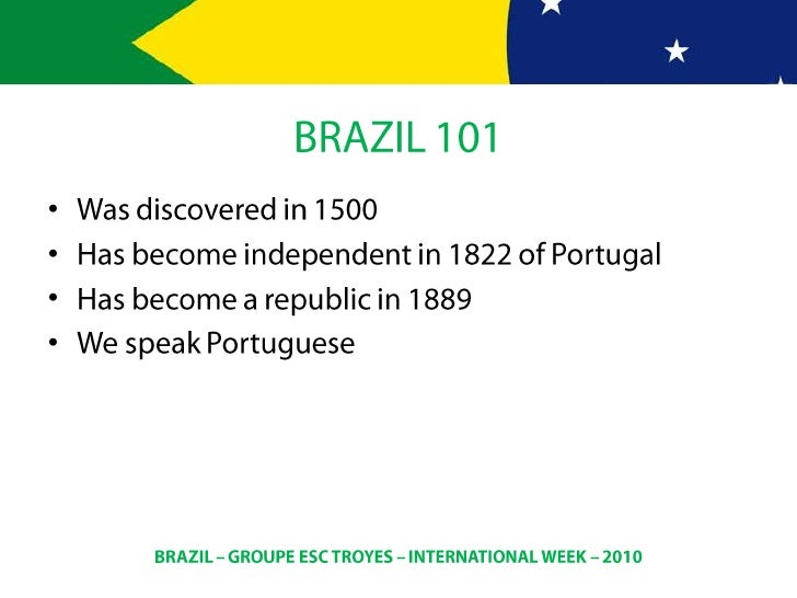 BRAZIL 101<br />Wasdiscovered in 1500<br />Hasbecomeindependent in 1822 of Portugal<br />Hasbecome a republic in 1889<br /...
