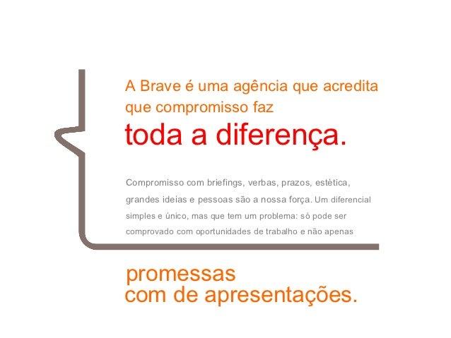 01 A Brave é uma agência que acredita que compromisso faz toda a diferença. Compromisso com briefings, verbas, prazos, est...