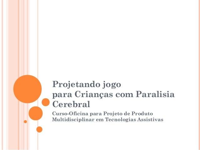 Projetando jogo para Crianças com Paralisia Cerebral Curso-Oficina para Projeto de Produto Multidisciplinar em Tecnologias...