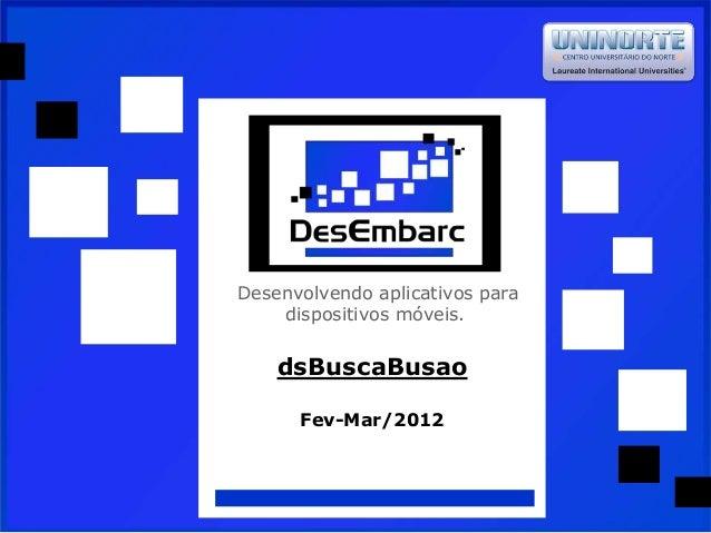 Desenvolvendo aplicativos para dispositivos móveis. dsBuscaBusao Fev-Mar/2012
