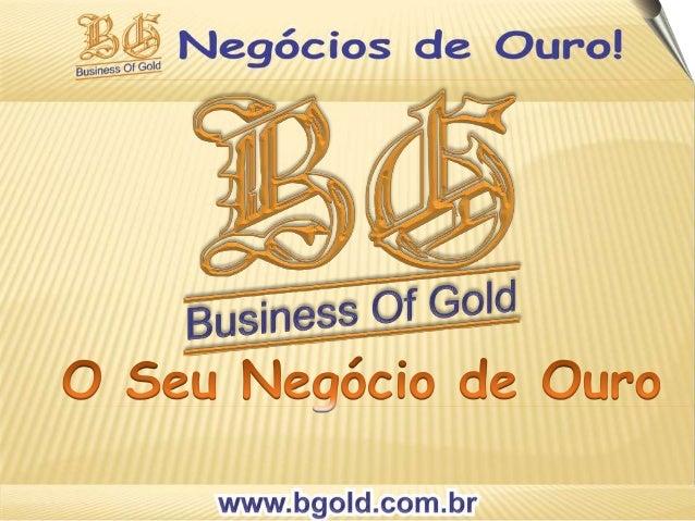 ENTENDA NOSSO NEGÓCIO  Nossa Empresa Business of Gold planejou o  Sistema de MMN Marketing Multinível para que  seja SIMPL...