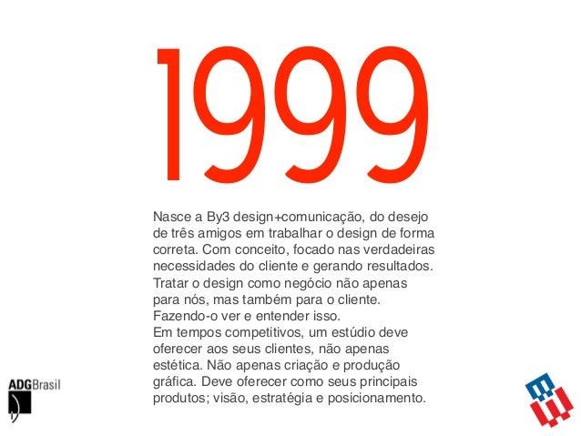 1999Nasce a By3 design+comunicação, do desejo de três amigos em trabalhar o design de forma correta. Com conceito, focado ...