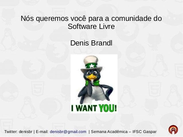 Twitter: denisbr | E-mail: denisbr@gmail.com | Semana Acadêmica – IFSC Gaspar Nós queremos você para a comunidade do Softw...