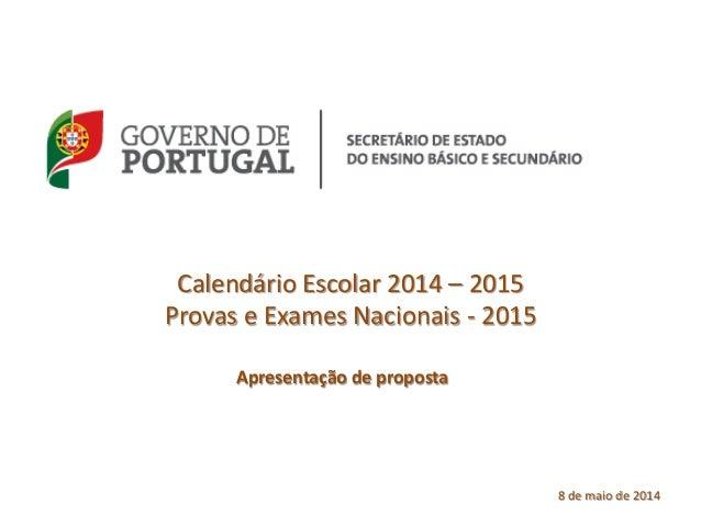 Calendário Escolar 2014 – 2015 Provas e Exames Nacionais - 2015 Apresentação de proposta 8 de maio de 2014