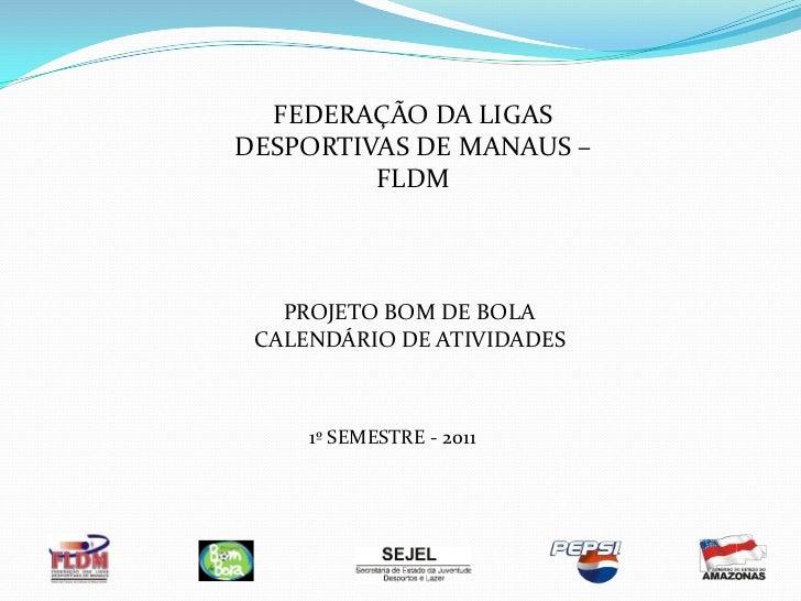 FEDERAÇÃO DA LIGAS DESPORTIVAS DE MANAUS – FLDM<br />PROJETO BOM DE BOLA<br />CALENDÁRIO DE ATIVIDADES <br />1º SEMESTRE -...