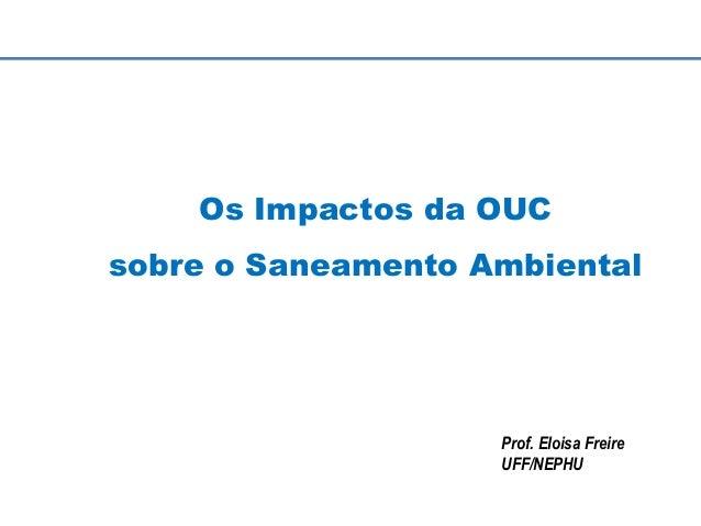 Os Impactos da OUC sobre o Saneamento Ambiental Prof. Eloisa Freire UFF/NEPHU