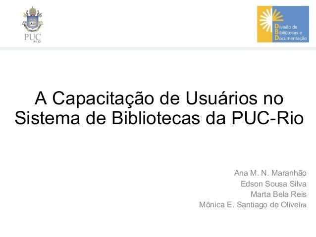 A Capacitação de Usuários noSistema de Bibliotecas da PUC-RioAna M. N. MaranhãoEdson Sousa SilvaMarta Bela ReisMônica E. S...