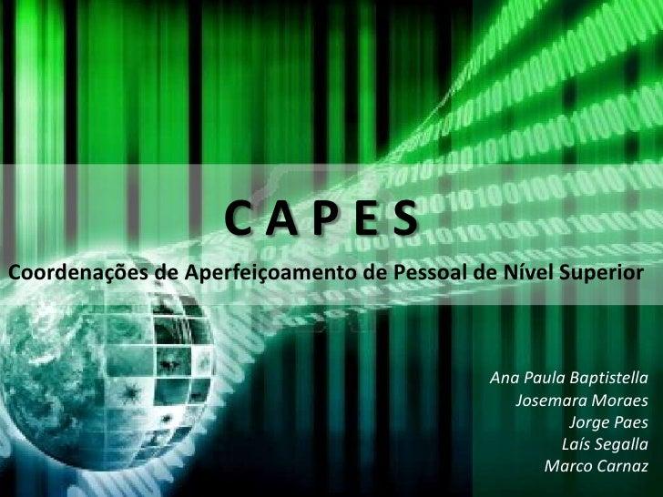 C A P E S<br />Coordenações de Aperfeiçoamento de Pessoal de Nível Superior <br />Ana Paula Baptistella<br />Josemara Mora...