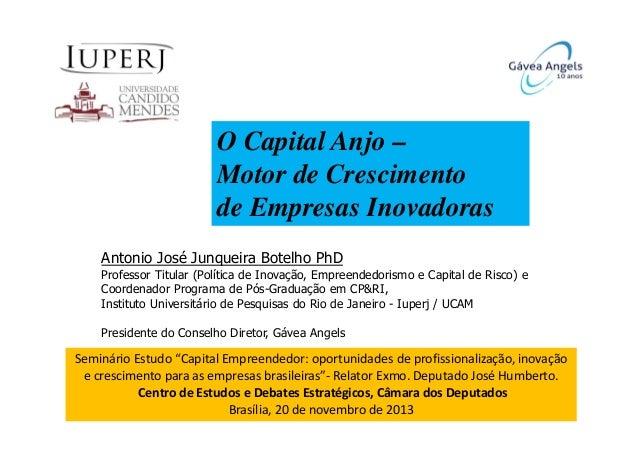 O Capital Anjo – Motor de Crescimento de Empresas Inovadoras Antonio José Junqueira Botelho PhD Professor Titular (Polític...