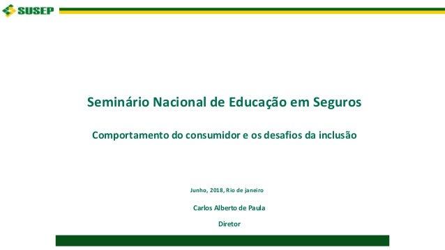 Seminário Nacional de Educação em Seguros Comportamento do consumidor e os desafios da inclusão Carlos Alberto de Paula Di...