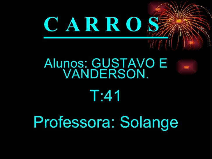 CARROS Alunos: GUSTAVO E VANDERSON . T:41 Professora: Solange