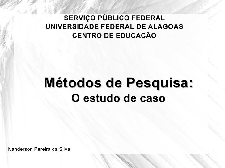 SERVIÇO PÚBLICO FEDERAL UNIVERSIDADE FEDERAL DE ALAGOAS CENTRO DE EDUCAÇÃO Métodos de Pesquisa: O estudo de caso Ivanderso...