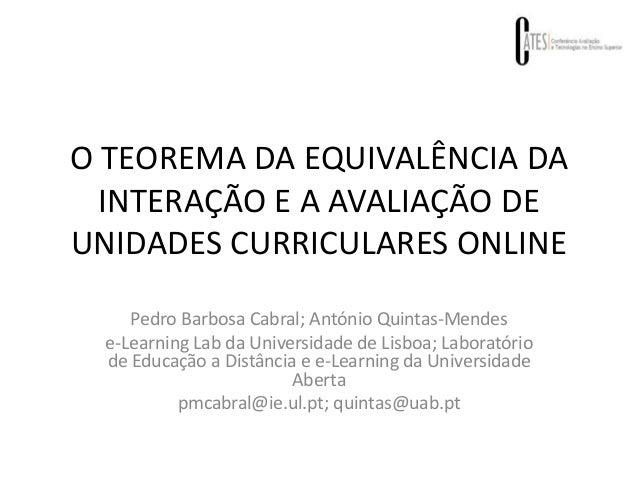 O TEOREMA DA EQUIVALÊNCIA DA INTERAÇÃO E A AVALIAÇÃO DE UNIDADES CURRICULARES ONLINE Pedro Barbosa Cabral; António Quintas...
