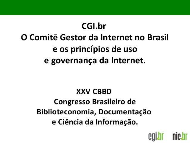 CGI.br O Comitê Gestor da Internet no Brasil e os princípios de uso e governança da Internet. XXV CBBD Congresso Brasileir...