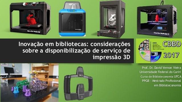 Inovação em bibliotecas: considerações sobre a disponibilização de serviço de impressão 3D Prof. Dr. David Vernon Vieira U...