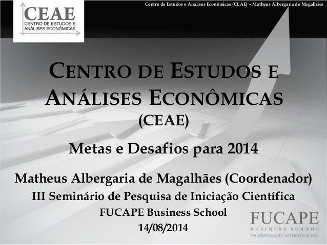 CENTRO DE ESTUDOS E ANÁLISES ECONÔMICAS (CEAE) Metas e Desafios para 2014 Matheus Albergaria de Magalhães (Coordenador) II...