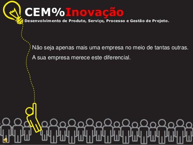 CEM%Inovação  Desenvolvimento de Produto, Serviço, Processo e Gestão de Projeto.  Não seja apenas mais uma empresa no meio...