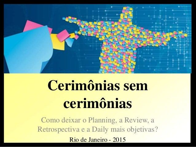 Cerimônias sem cerimônias Como deixar o Planning, a Review, a Retrospectiva e a Daily mais objetivas? Rio de Janeiro - 2015