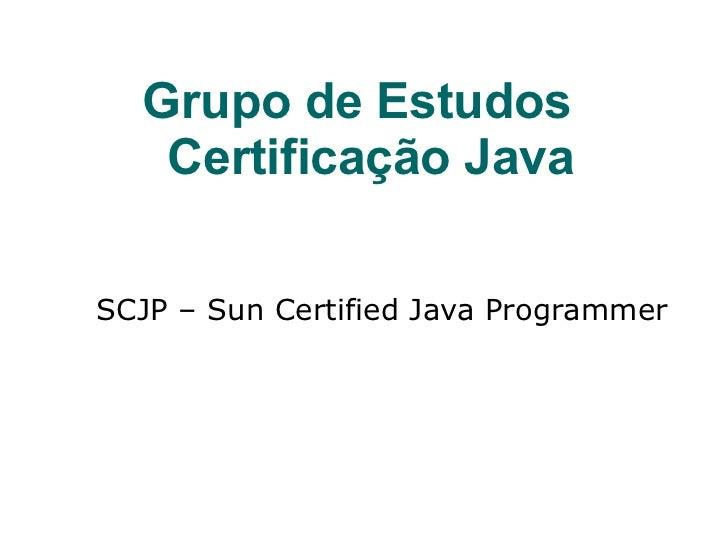 Grupo de Estudos   Certificação Java <ul><ul><li>SCJP – Sun Certified Java Programmer </li></ul></ul>