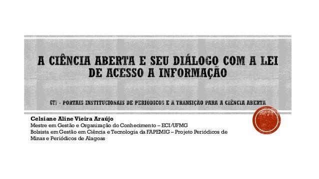 Celsiane Aline Vieira Araújo Mestre em Gestão e Organização do Conhecimento – ECI/UFMG Bolsista em Gestão em Ciência e Tec...