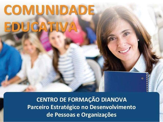 CENTRO DE FORMAÇÃO DIANOVA Parceiro Estratégico no Desenvolvimento de Pessoas e Organizações COMUNIDADE EDUCATIVA