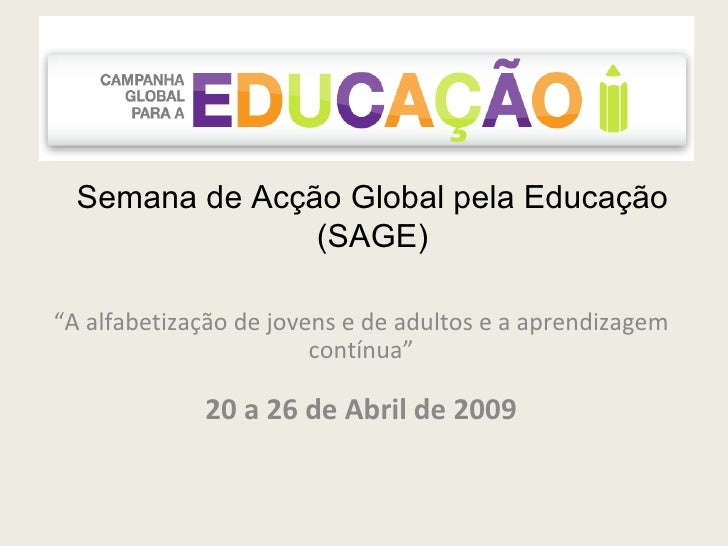 """Semana de Acção Global pela Educação (SAGE) """" A alfabetização de jovens e de adultos e a aprendizagem contínua"""" 20 a 26 de..."""