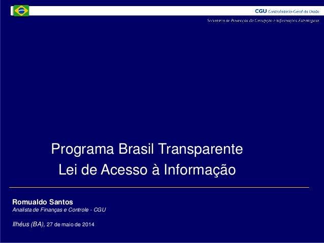 Romualdo Santos Analista de Finanças e Controle - CGU Ilhéus (BA), 27 de maio de 2014 Programa Brasil Transparente Lei de ...