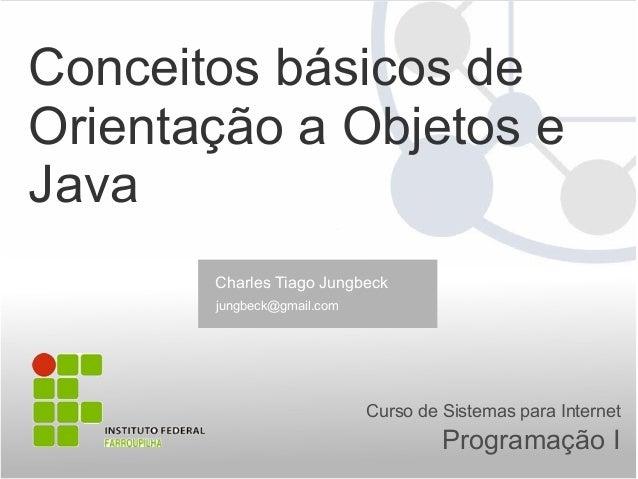 Conceitos básicos de Orientação a Objetos e Java Programação I Curso de Sistemas para Internet Charles Tiago Jungbeck jung...