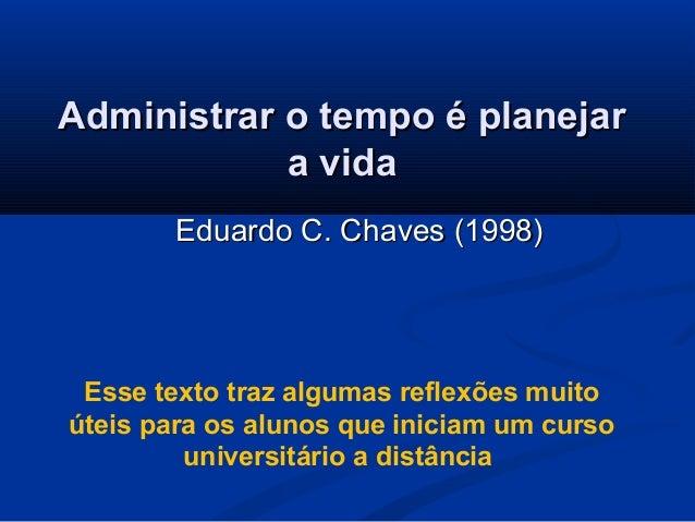 Administrar o tempo é planejarAdministrar o tempo é planejara vidaa vidaEduardo C. Chaves (1998)Eduardo C. Chaves (1998)Es...