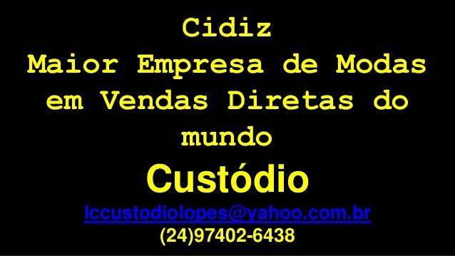 Cidiz  Maior Empresa de Modas  em Vendas Diretas do  mundo  Custódio  lccustodiolopes@yahoo.com.br  (24)97402-6438