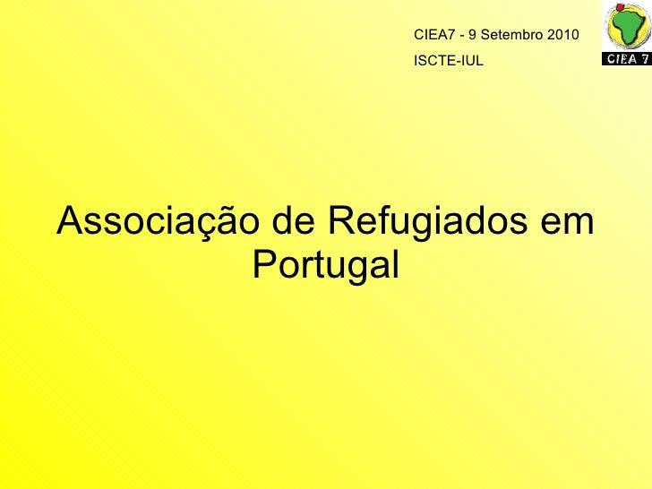 Associaç ão de Refugiados em Portugal CIEA7 - 9 Setembro 2010 ISCTE-IUL