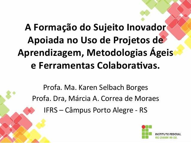 A  Formação  do  Sujeito  Inovador   Apoiada  no  Uso  de  Projetos  de   Aprendizagem,  Metodolog...