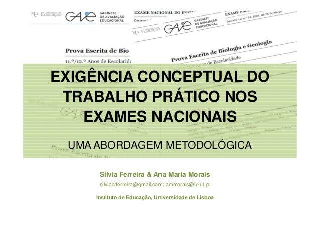 EXIGÊNCIA CONCEPTUAL DO TRABALHO PRÁTICO NOS EXAMES NACIONAIS UMA ABORDAGEM METODOLÓGICA Sílvia Ferreira & Ana Maria Morai...
