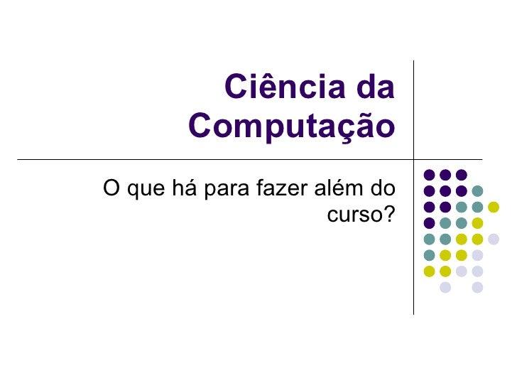 Ciência da Computação O que há para fazer além do curso?
