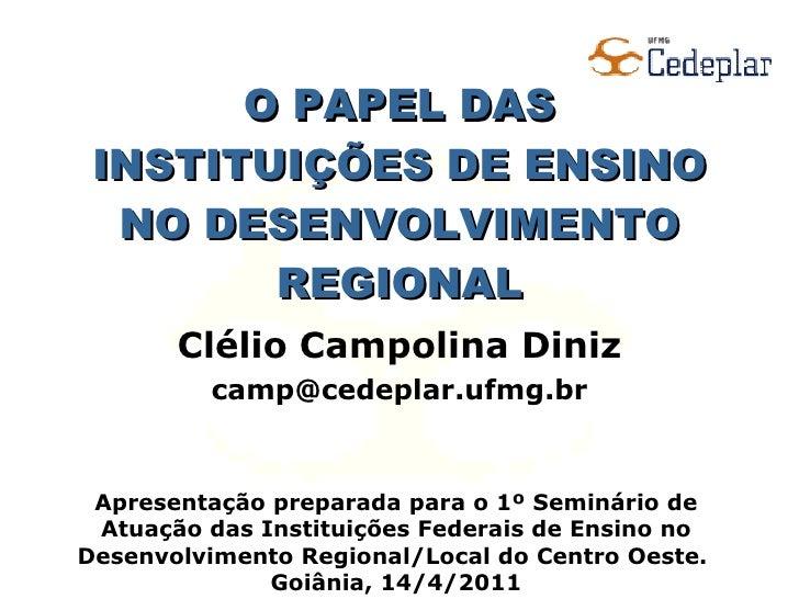O PAPEL DAS INSTITUIÇÕES DE ENSINO NO DESENVOLVIMENTO REGIONAL Clélio Campolina Diniz [email_address] Apresentação prepara...