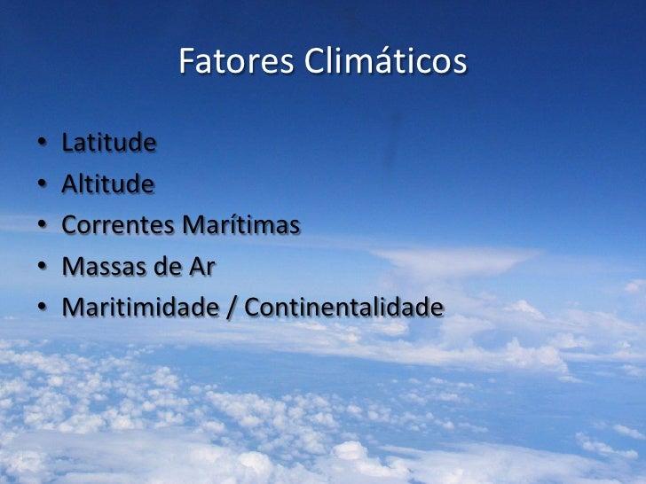 Fatores Climáticos•   Latitude•   Altitude•   Correntes Marítimas•   Massas de Ar•   Maritimidade / Continentalidade