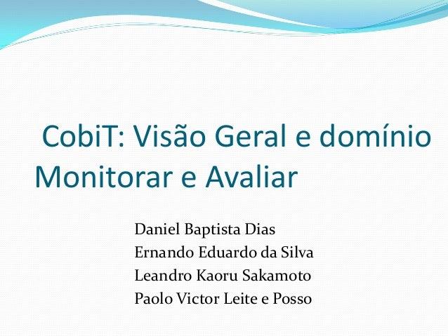 CobiT: Visão Geral e domínio Monitorar e Avaliar Daniel Baptista Dias Ernando Eduardo da Silva Leandro Kaoru Sakamoto Paol...