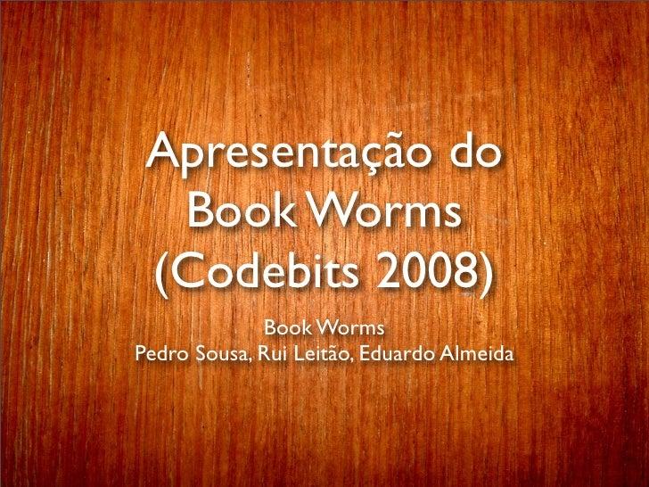 Apresentação do   Book Worms  (Codebits 2008)              Book Worms Pedro Sousa, Rui Leitão, Eduardo Almeida