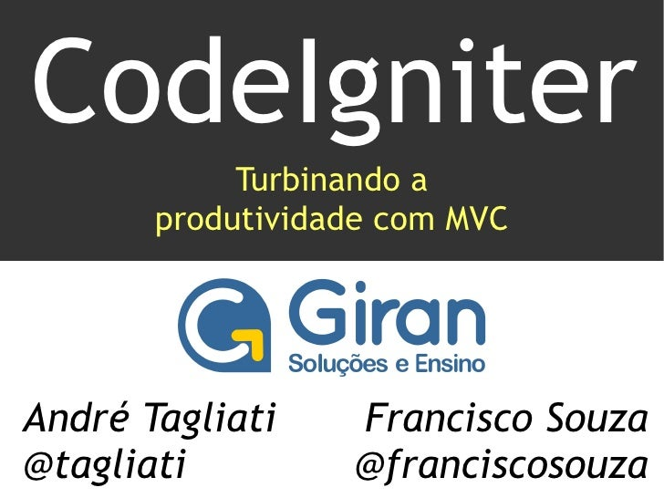 CodeIgniter Turbinando a produtividade com MVC Francisco Souza @franciscosouza André Tagliati @tagliati